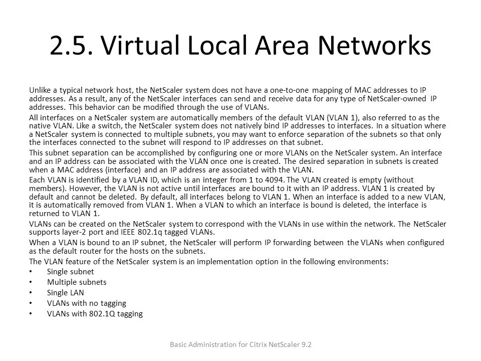 2.5. Virtual Local Area Networks Unlike a typical network host, the NetScaler system does not have a one-to-one mapping of MAC addresses to IP address
