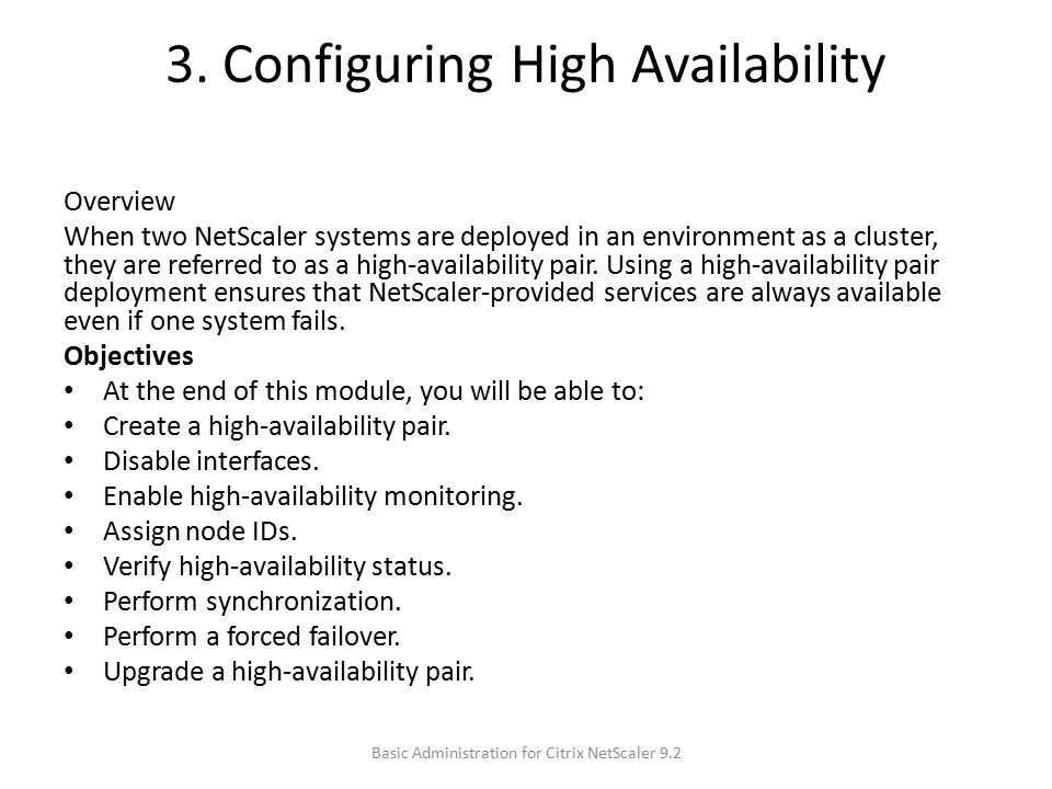 3. Configuring High Availability Overview When two NetScaler systems are deployed in an environment as a cluster, they are referred to as a high-avail