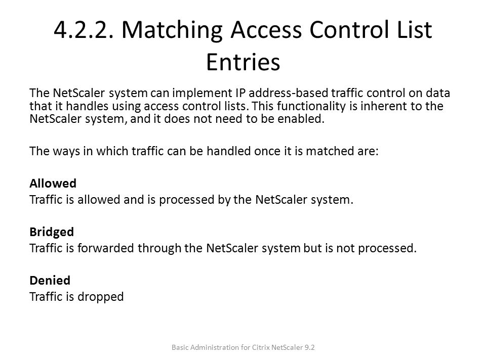 4.2.2. Matching Access Control List Entries The NetScaler system can implement IP address-based traffic control on data that it handles using access c