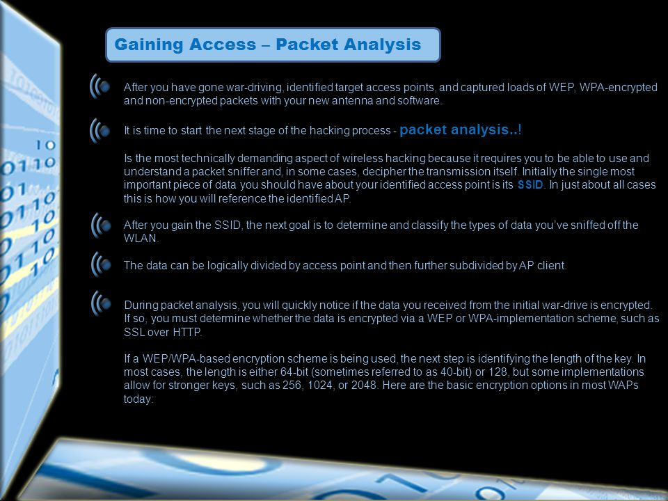 Gaining Access – Packet Analysis After you have gone war-driving, identified target access points, and captured loads of WEP, WPA-encrypted and non-encrypted packets with your new antenna and software.