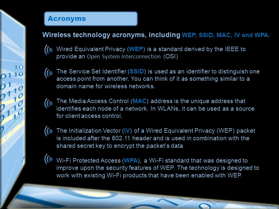 Wired Equivalent Privacy (WEP) is a standard derived by the IEEE to provide an Open System Interconnection (OSI) The Service Set Identifier (SSID) is used as an identifier to distinguish one access point from another.