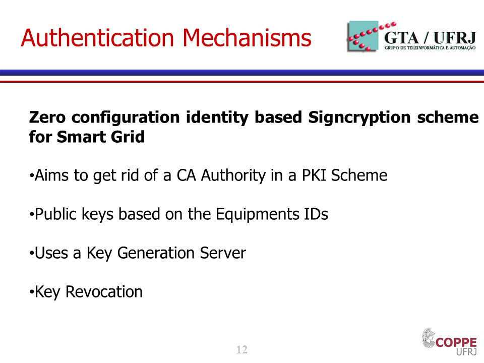 12 Authentication Mechanisms Zero configuration identity based Signcryption scheme for Smart Grid Aims to get rid of a CA Authority in a PKI Scheme Public keys based on the Equipments IDs Uses a Key Generation Server Key Revocation
