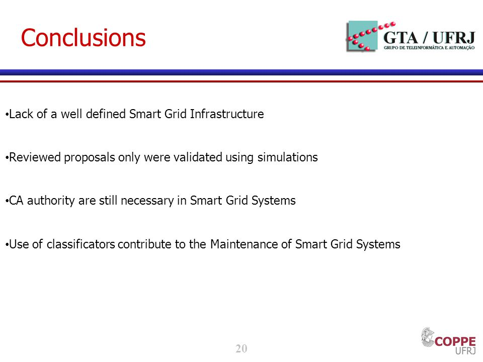 20 Conclusions Lack of a well defined Smart Grid Infrastructure Reviewed proposals only were validated using simulations CA authority are still necessary in Smart Grid Systems Use of classificators contribute to the Maintenance of Smart Grid Systems