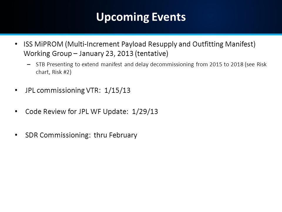 Upcoming Events ISS MiPROM (Multi-Increment Payload Resupply and Outfitting Manifest) Working Group – January 23, 2013 (tentative) – STB Presenting to extend manifest and delay decommissioning from 2015 to 2018 (see Risk chart, Risk #2) JPL commissioning VTR: 1/15/13 Code Review for JPL WF Update: 1/29/13 SDR Commissioning: thru February
