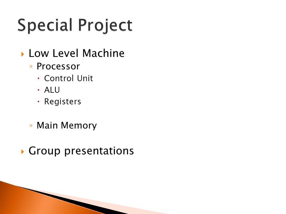  Low Level Machine ◦ Processor  Control Unit  ALU  Registers ◦ Main Memory  Group presentations