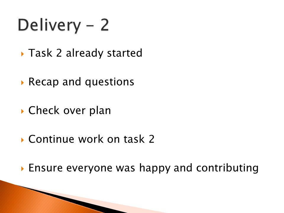 Task 2 already started  Recap and questions  Check over plan  Continue work on task 2  Ensure everyone was happy and contributing