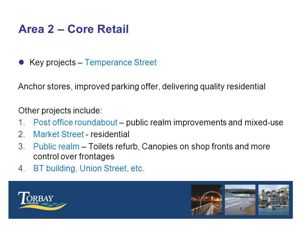 Area 2 – Core Retail lKey projects – Temperance Street Anchor stores, improved parking offer, delivering quality residential Other projects include: 1.Post office roundabout – public realm improvements and mixed-use 2.Market Street - residential 3.Public realm – Toilets refurb, Canopies on shop fronts and more control over frontages 4.BT building, Union Street, etc.