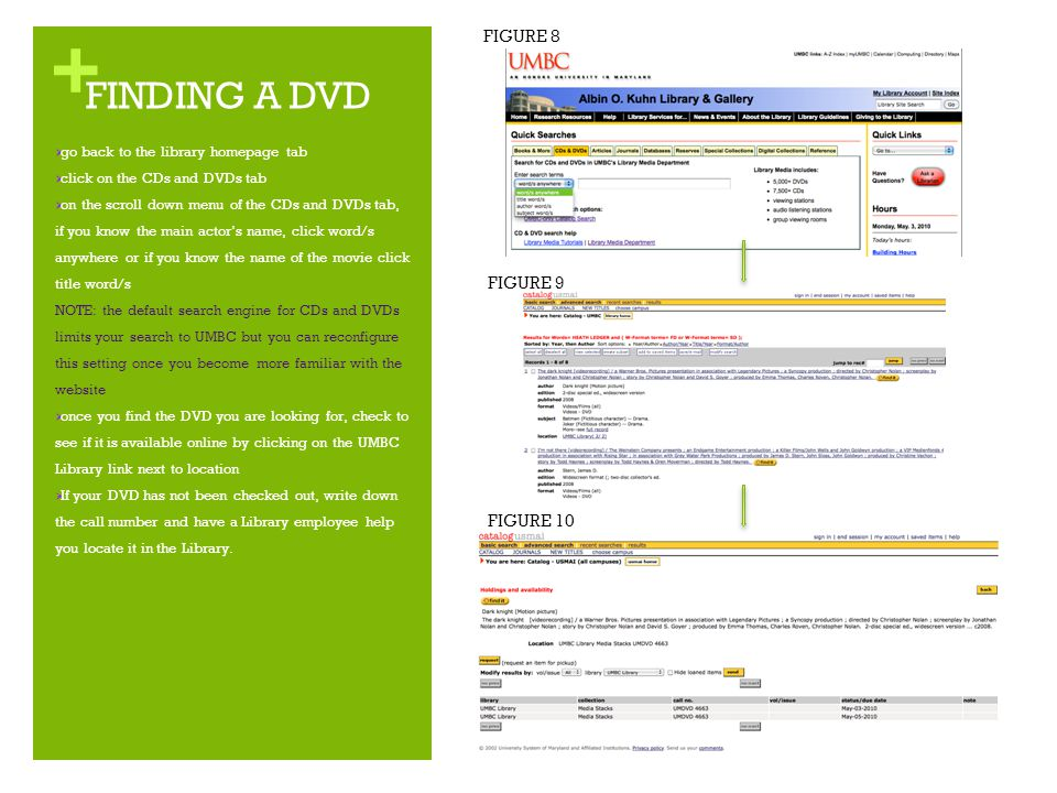 + FINDING A DVD  go back to the library homepage tab  click on the CDs and DVDs tab  on the scroll down menu of the CDs and DVDs tab, if you know the main actor's name, click word/s anywhere or if you know the name of the movie click title word/s NOTE: the default search engine for CDs and DVDs limits your search to UMBC but you can reconfigure this setting once you become more familiar with the website  once you find the DVD you are looking for, check to see if it is available online by clicking on the UMBC Library link next to location  If your DVD has not been checked out, write down the call number and have a Library employee help you locate it in the Library.