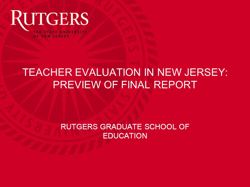 TEACHER EVALUATION IN NEW JERSEY: PREVIEW OF FINAL REPORT RUTGERS GRADUATE SCHOOL OF EDUCATION