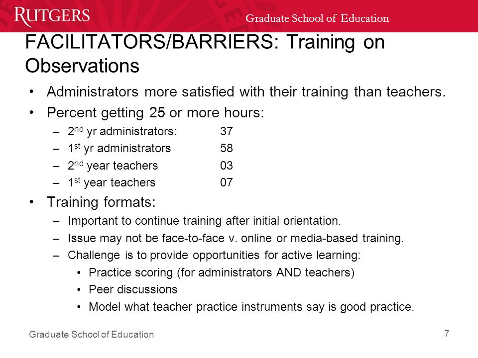 Graduate School of Education FACILITATORS/BARRIERS: Training on Observations Administrators more satisfied with their training than teachers.