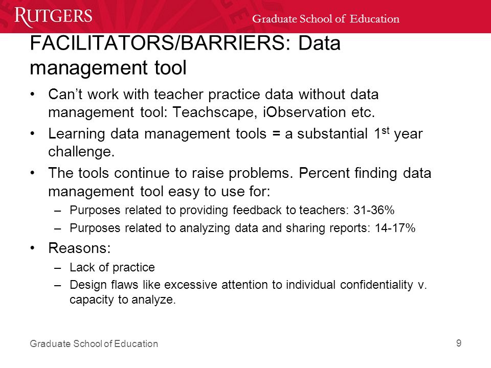 Graduate School of Education FACILITATORS/BARRIERS: Data management tool Can't work with teacher practice data without data management tool: Teachscape, iObservation etc.