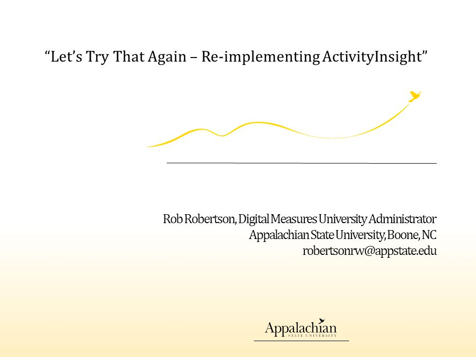 Rob Robertson, Digital Measures University Administrator Appalachian State University, Boone, NC robertsonrw@appstate.edu Let's Try That Again – Re-implementing ActivityInsight