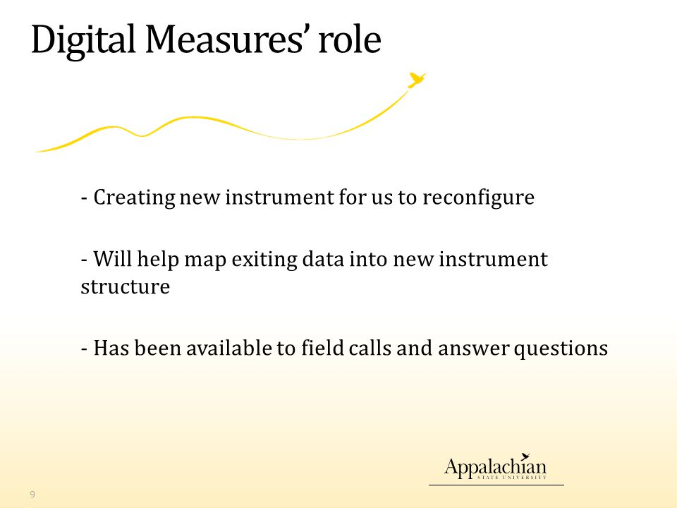 Digital Measures' role - Creating new instrument for us to reconfigure 9 - Will help map exiting data into new instrument structure - Has been available to field calls and answer questions