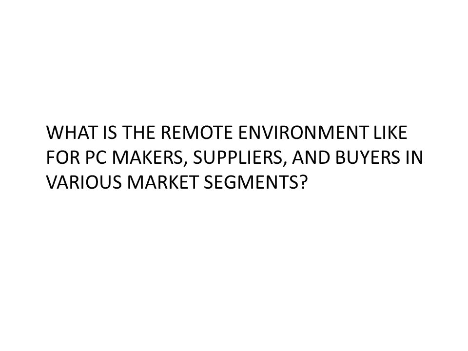 WHAT IS THE REMOTE ENVIRONMENT LIKE FOR PC MAKERS, SUPPLIERS, AND BUYERS IN VARIOUS MARKET SEGMENTS