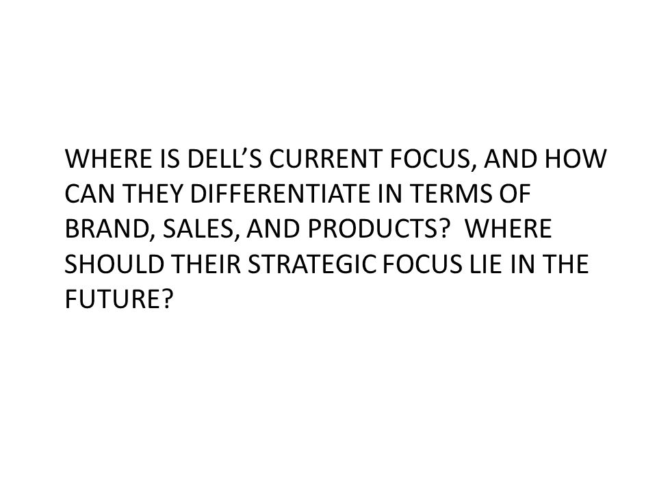 WHERE IS DELL'S CURRENT FOCUS, AND HOW CAN THEY DIFFERENTIATE IN TERMS OF BRAND, SALES, AND PRODUCTS.