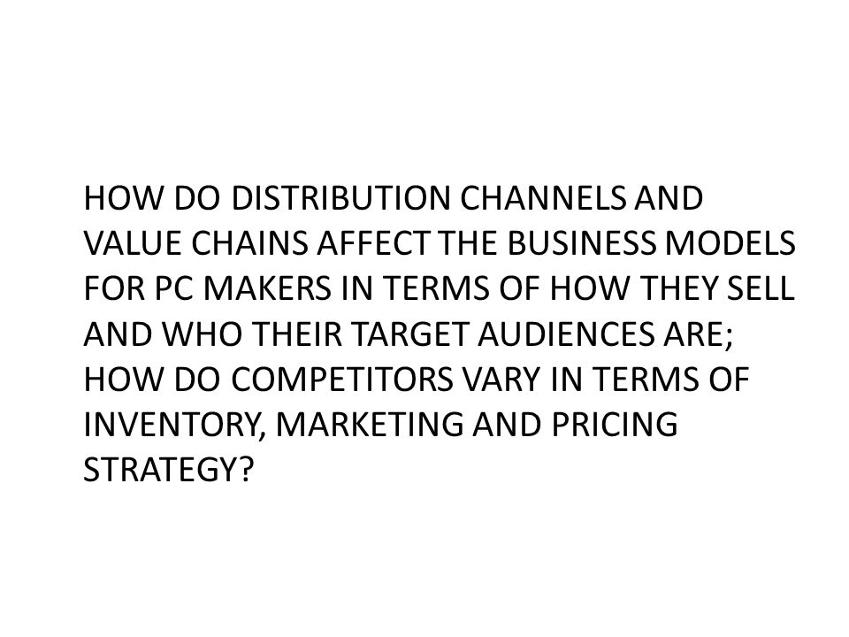 HOW DO DISTRIBUTION CHANNELS AND VALUE CHAINS AFFECT THE BUSINESS MODELS FOR PC MAKERS IN TERMS OF HOW THEY SELL AND WHO THEIR TARGET AUDIENCES ARE; HOW DO COMPETITORS VARY IN TERMS OF INVENTORY, MARKETING AND PRICING STRATEGY
