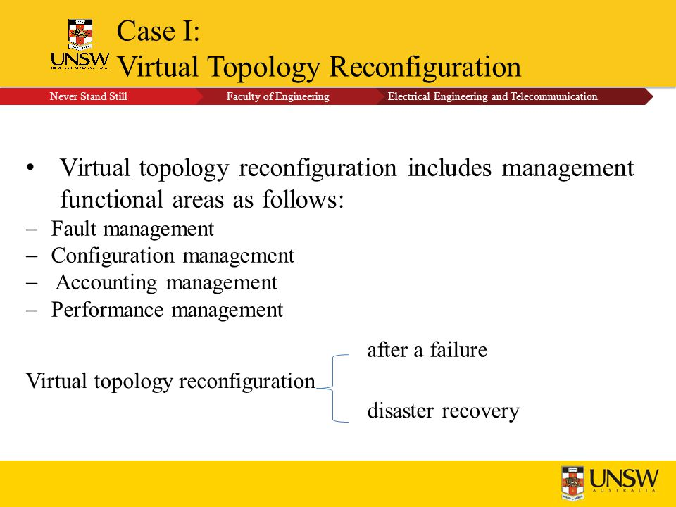 Case I: Virtual Topology Reconfiguration Virtual topology reconfiguration after a failure disaster recovery Virtual topology reconfiguration includes management functional areas as follows:  Fault management  Configuration management  Accounting management  Performance management Never Stand Still Faculty of EngineeringElectrical Engineering and Telecommunication