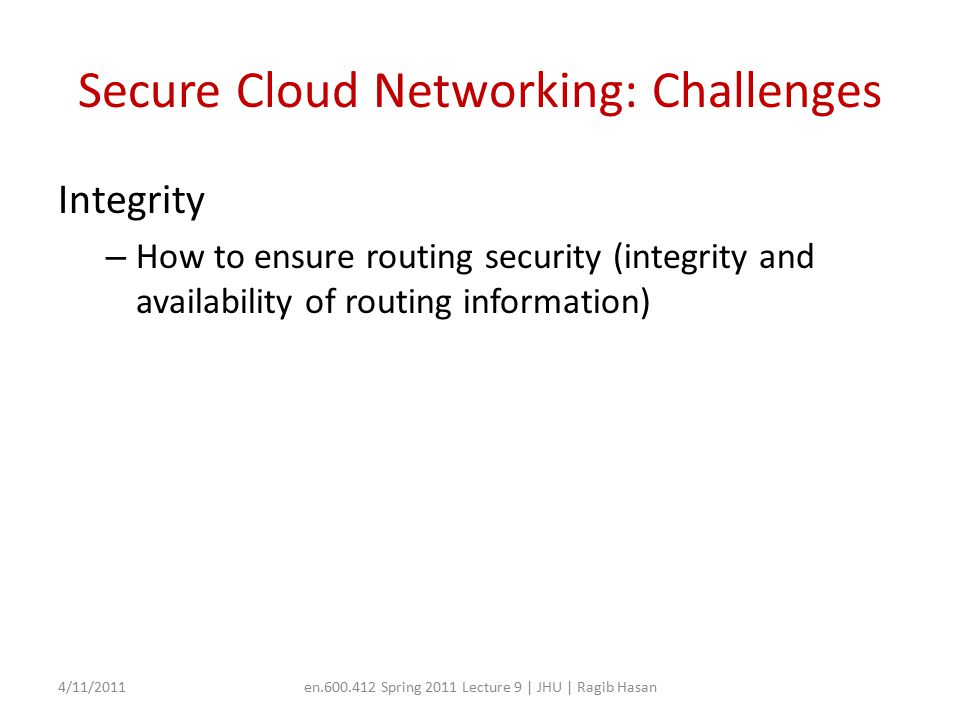 Secure Cloud Networking: Challenges Integrity – How to ensure routing security (integrity and availability of routing information) 4/11/2011en.600.412 Spring 2011 Lecture 9 | JHU | Ragib Hasan