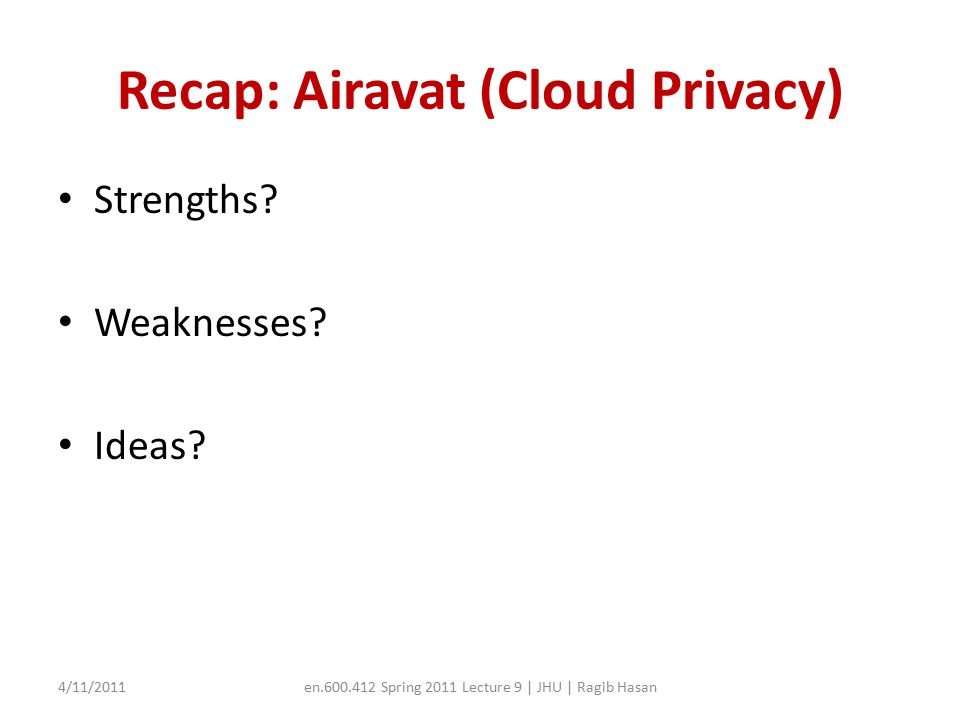 Today's talk Will discuss a position paper (not an implementation or systems description paper) Will introduce the notion of cloud networking as a service, and its security implications – We will discuss what will be the issues in such a model 4/11/2011en.600.412 Spring 2011 Lecture 9 | JHU | Ragib Hasan