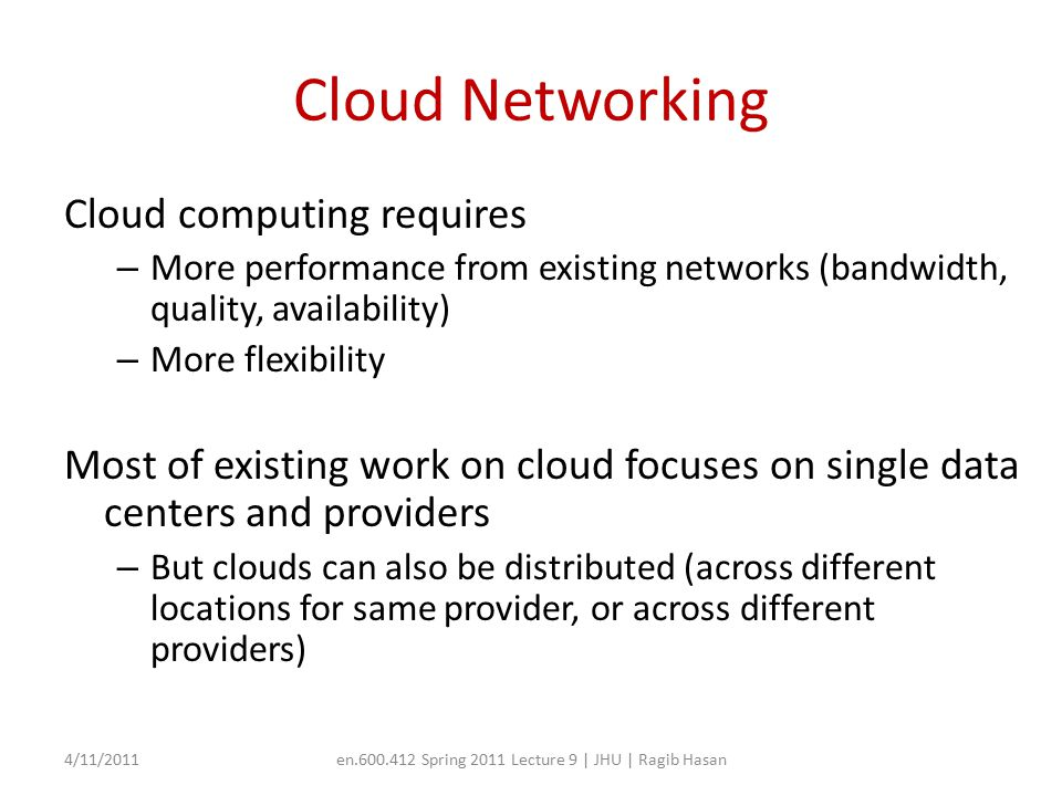 Cloud Networking Cloud computing requires – More performance from existing networks (bandwidth, quality, availability) – More flexibility Most of existing work on cloud focuses on single data centers and providers – But clouds can also be distributed (across different locations for same provider, or across different providers) 4/11/2011en.600.412 Spring 2011 Lecture 9 | JHU | Ragib Hasan