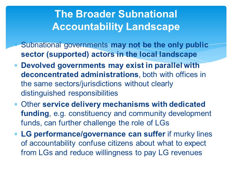  Subnational governments may not be the only public sector (supported) actors in the local landscape  Devolved governments may exist in parallel with deconcentrated administrations, both with offices in the same sectors/jurisdictions without clearly distinguished responsibilities  Other service delivery mechanisms with dedicated funding, e.g.
