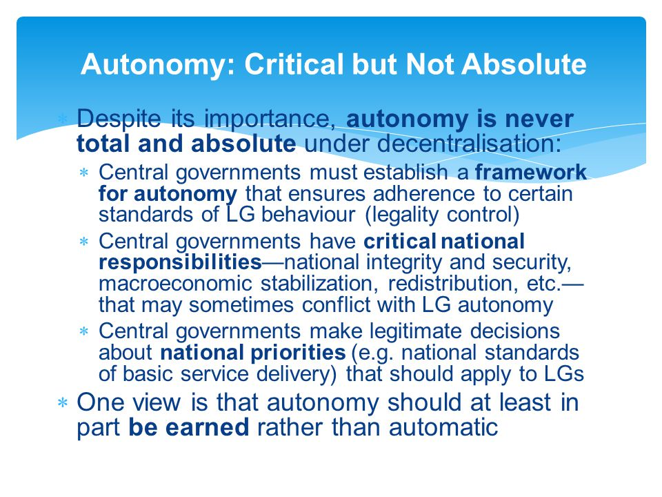  Despite its importance, autonomy is never total and absolute under decentralisation:  Central governments must establish a framework for autonomy that ensures adherence to certain standards of LG behaviour (legality control)  Central governments have critical national responsibilities—national integrity and security, macroeconomic stabilization, redistribution, etc.— that may sometimes conflict with LG autonomy  Central governments make legitimate decisions about national priorities (e.g.