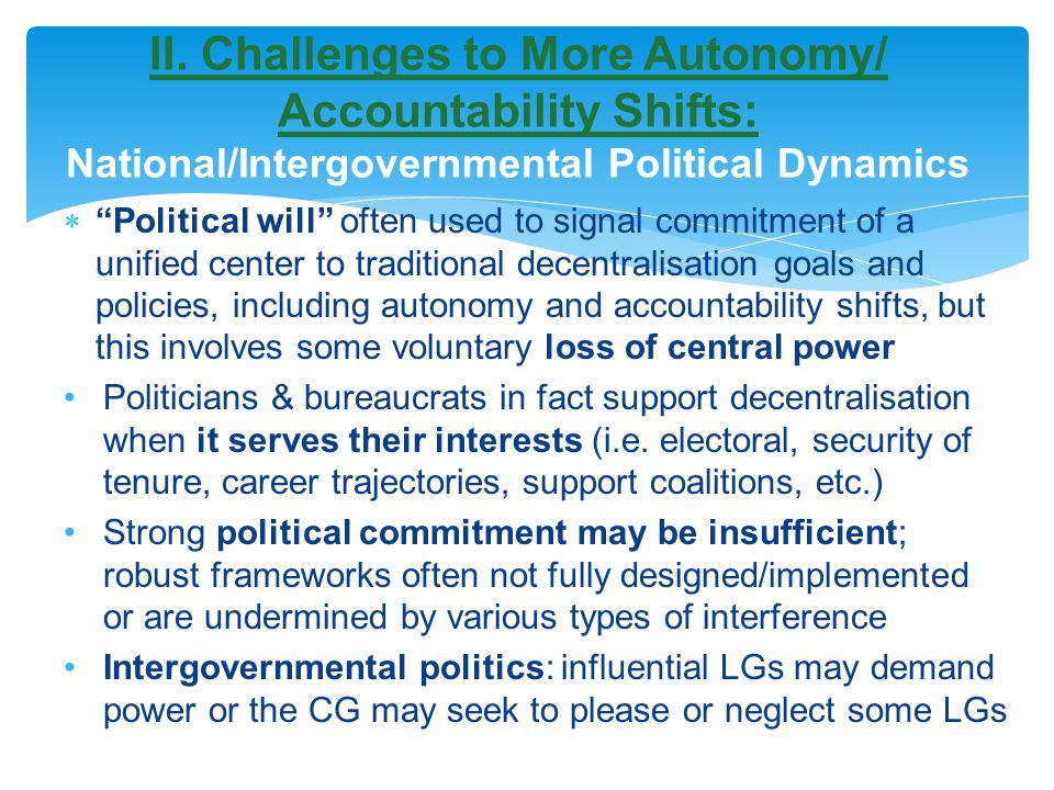  Political will often used to signal commitment of a unified center to traditional decentralisation goals and policies, including autonomy and accountability shifts, but this involves some voluntary loss of central power Politicians & bureaucrats in fact support decentralisation when it serves their interests (i.e.