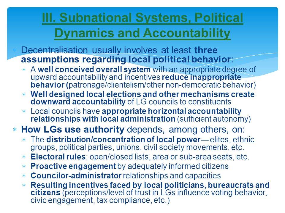  Decentralisation usually involves at least three assumptions regarding local political behavior:  A well conceived overall system with an appropriate degree of upward accountability and incentives reduce inappropriate behavior (patronage/clientelism/other non-democratic behavior)  Well designed local elections and other mechanisms create downward accountability of LG councils to constituents  Local councils have appropriate horizontal accountability relationships with local administration (sufficient autonomy)  How LGs use authority depends, among others, on:  The distribution/concentration of local power— elites, ethnic groups, political parties, unions, civil society movements, etc.