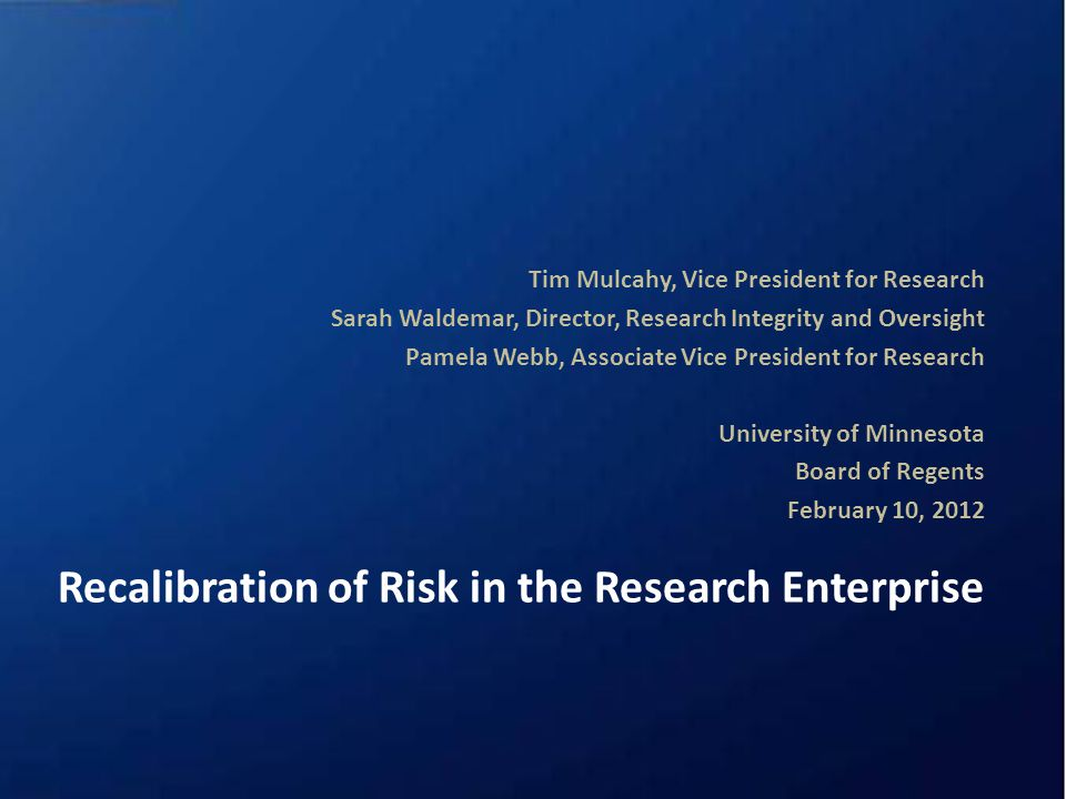 Recalibration of Risk in the Research Enterprise Tim Mulcahy, Vice President for Research Sarah Waldemar, Director, Research Integrity and Oversight Pamela Webb, Associate Vice President for Research University of Minnesota Board of Regents February 10, 2012