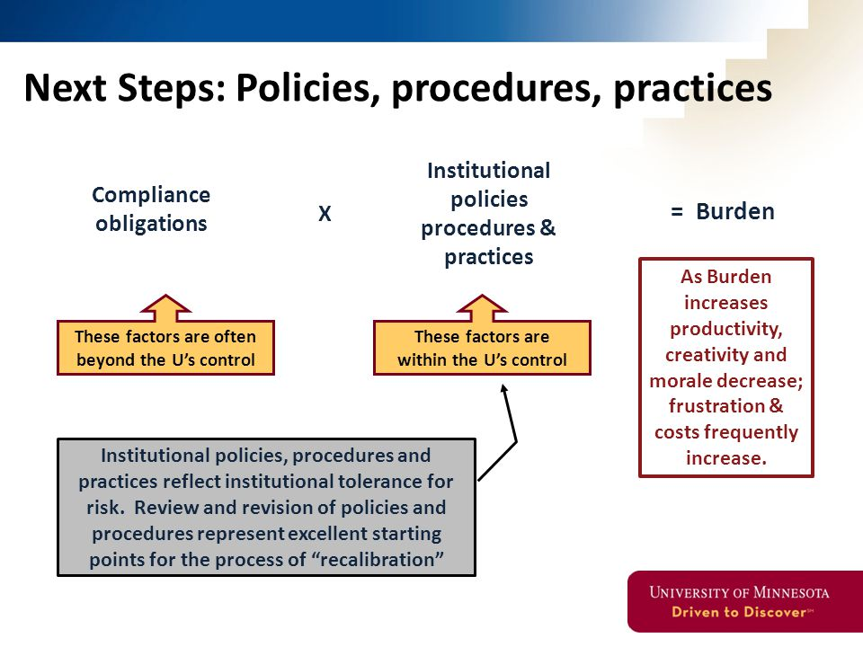 Compliance obligations Institutional policies procedures & practices X These factors are often beyond the U's control Next Steps: Policies, procedures, practices = Burden As Burden increases productivity, creativity and morale decrease; frustration & costs frequently increase.