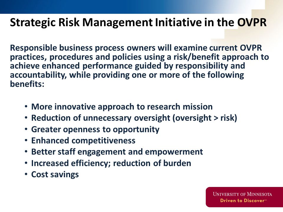 Strategic Risk Management Initiative in the OVPR Responsible business process owners will examine current OVPR practices, procedures and policies using a risk/benefit approach to achieve enhanced performance guided by responsibility and accountability, while providing one or more of the following benefits: More innovative approach to research mission Reduction of unnecessary oversight (oversight > risk) Greater openness to opportunity Enhanced competitiveness Better staff engagement and empowerment Increased efficiency; reduction of burden Cost savings