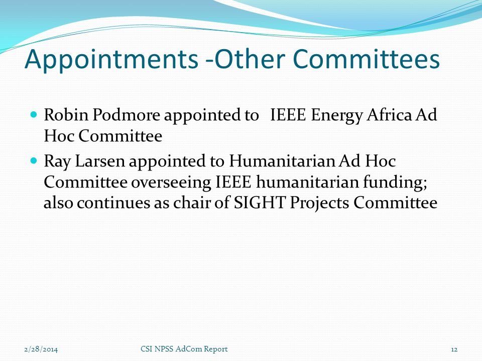 Appointments -Other Committees Robin Podmore appointed to IEEE Energy Africa Ad Hoc Committee Ray Larsen appointed to Humanitarian Ad Hoc Committee overseeing IEEE humanitarian funding; also continues as chair of SIGHT Projects Committee 2/28/2014CSI NPSS AdCom Report12