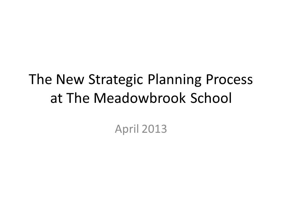 The New Strategic Planning Process at The Meadowbrook School April 2013