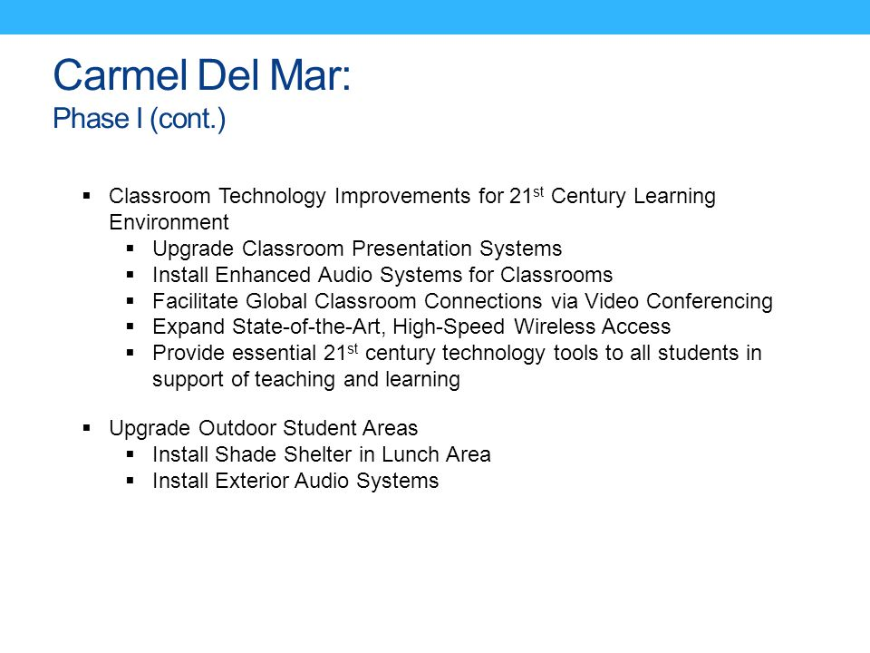 Carmel Del Mar: Phase I (cont.)  Classroom Technology Improvements for 21 st Century Learning Environment  Upgrade Classroom Presentation Systems  Install Enhanced Audio Systems for Classrooms  Facilitate Global Classroom Connections via Video Conferencing  Expand State-of-the-Art, High-Speed Wireless Access  Provide essential 21 st century technology tools to all students in support of teaching and learning  Upgrade Outdoor Student Areas  Install Shade Shelter in Lunch Area  Install Exterior Audio Systems