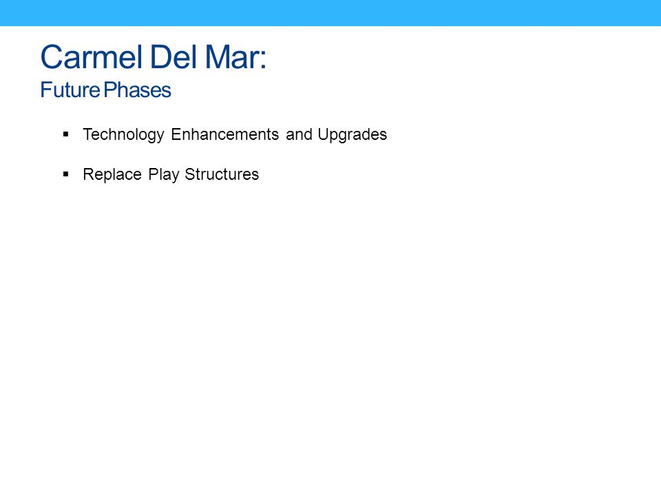 Carmel Del Mar: Future Phases  Technology Enhancements and Upgrades  Replace Play Structures