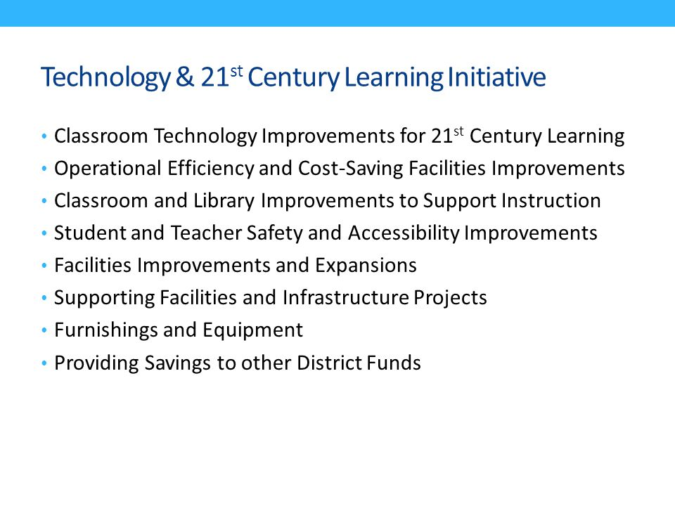 Technology & 21 st Century Learning Initiative Classroom Technology Improvements for 21 st Century Learning Operational Efficiency and Cost-Saving Facilities Improvements Classroom and Library Improvements to Support Instruction Student and Teacher Safety and Accessibility Improvements Facilities Improvements and Expansions Supporting Facilities and Infrastructure Projects Furnishings and Equipment Providing Savings to other District Funds