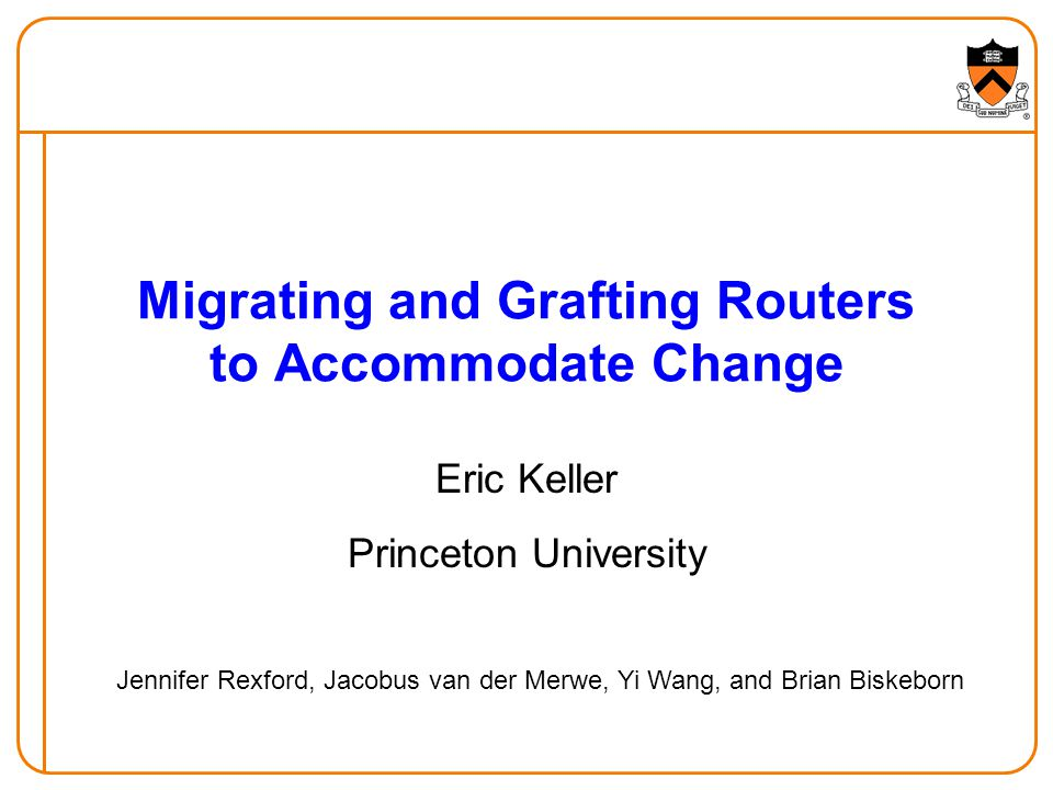 Migrating and Grafting Routers to Accommodate Change Eric Keller Princeton University Jennifer Rexford, Jacobus van der Merwe, Yi Wang, and Brian Biskeborn