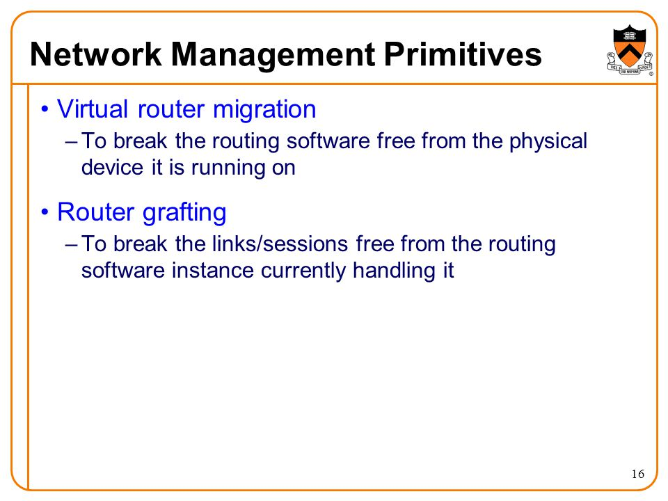 Network Management Primitives Virtual router migration –To break the routing software free from the physical device it is running on Router grafting –To break the links/sessions free from the routing software instance currently handling it 16