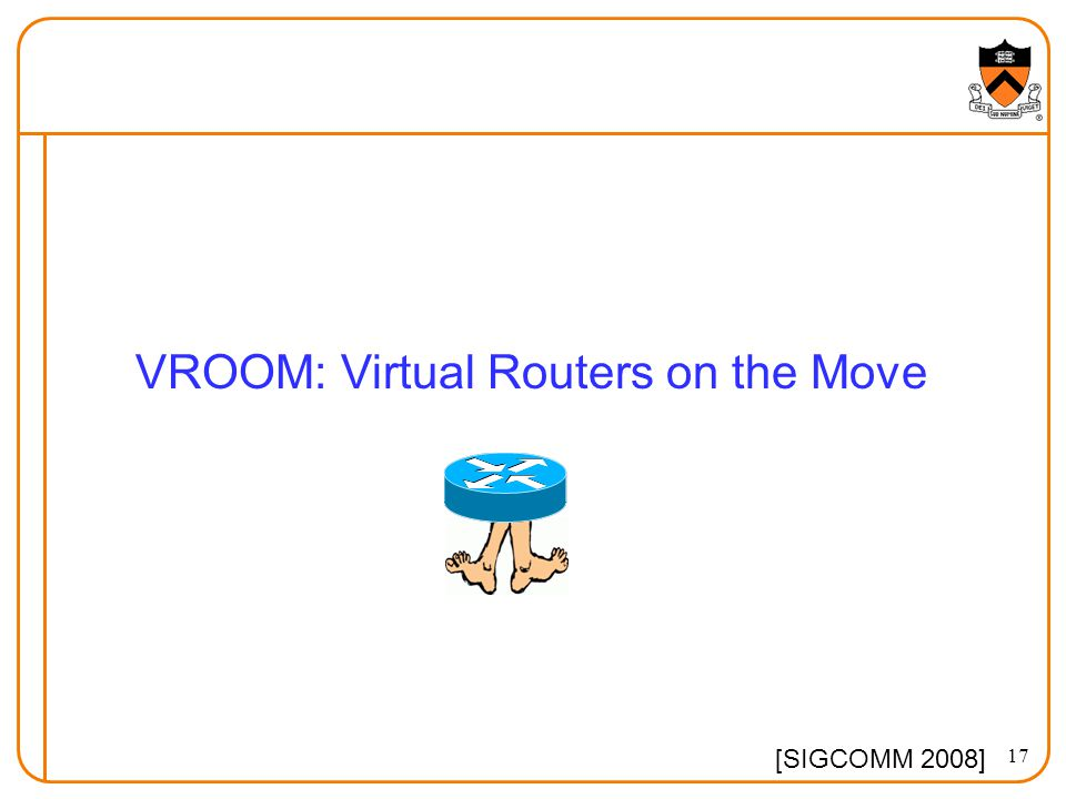 17 VROOM: Virtual Routers on the Move [SIGCOMM 2008]