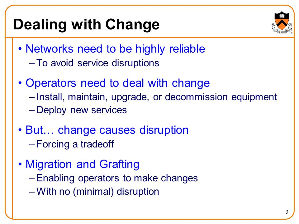 Dealing with Change 3 Networks need to be highly reliable –To avoid service disruptions Operators need to deal with change –Install, maintain, upgrade, or decommission equipment –Deploy new services But… change causes disruption –Forcing a tradeoff Migration and Grafting –Enabling operators to make changes –With no (minimal) disruption