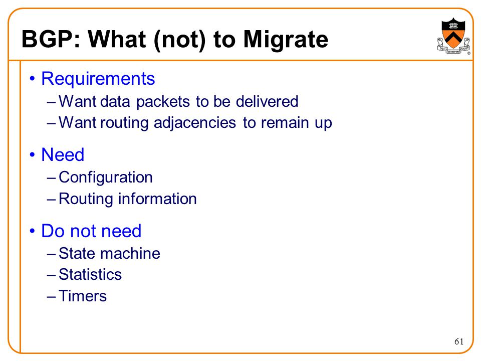 BGP: What (not) to Migrate Requirements –Want data packets to be delivered –Want routing adjacencies to remain up Need –Configuration –Routing information Do not need –State machine –Statistics –Timers 61