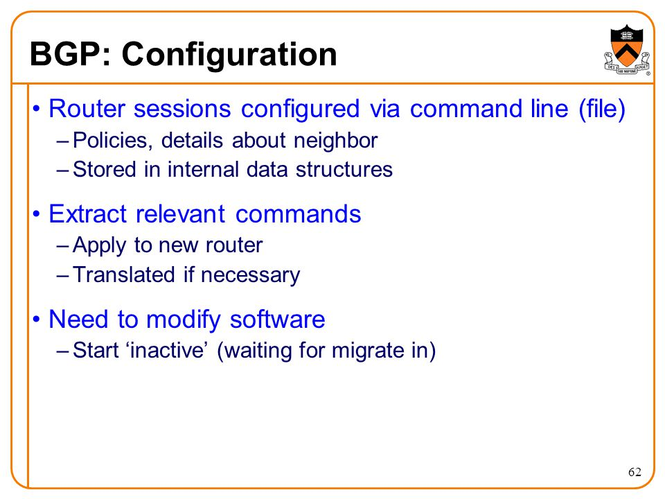 BGP: Configuration 62 Router sessions configured via command line (file) –Policies, details about neighbor –Stored in internal data structures Extract relevant commands –Apply to new router –Translated if necessary Need to modify software –Start 'inactive' (waiting for migrate in)