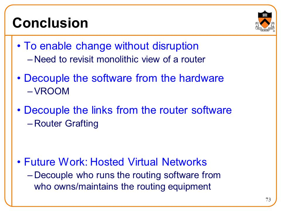 Conclusion To enable change without disruption –Need to revisit monolithic view of a router Decouple the software from the hardware –VROOM Decouple the links from the router software –Router Grafting Future Work: Hosted Virtual Networks –Decouple who runs the routing software from who owns/maintains the routing equipment 73