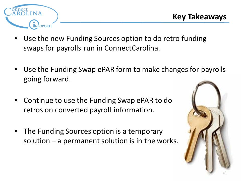 41 Key Takeaways Use the new Funding Sources option to do retro funding swaps for payrolls run in ConnectCarolina.