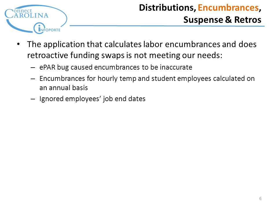 6 Distributions, Encumbrances, Suspense & Retros The application that calculates labor encumbrances and does retroactive funding swaps is not meeting our needs: – ePAR bug caused encumbrances to be inaccurate – Encumbrances for hourly temp and student employees calculated on an annual basis – Ignored employees' job end dates