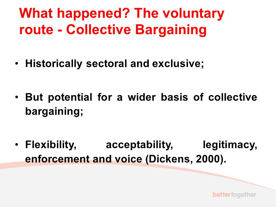 What happened? The voluntary route - Collective Bargaining Historically sectoral and exclusive; But potential for a wider basis of collective bargaini