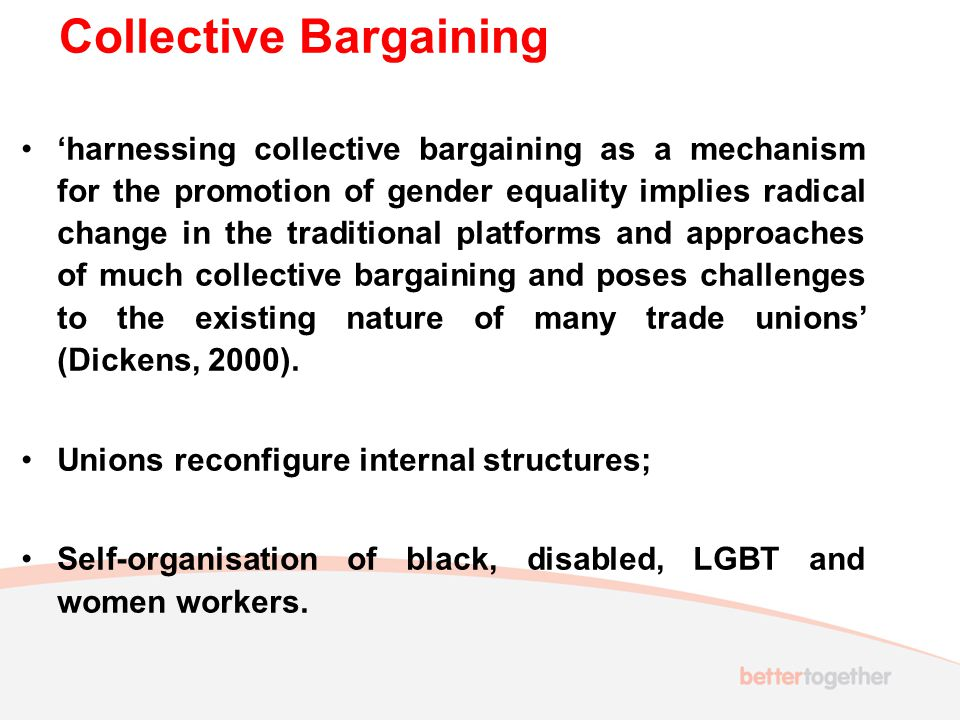 Collective Bargaining 'harnessing collective bargaining as a mechanism for the promotion of gender equality implies radical change in the traditional platforms and approaches of much collective bargaining and poses challenges to the existing nature of many trade unions' (Dickens, 2000).