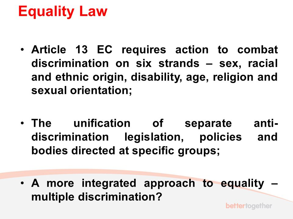 Equality Law Article 13 EC requires action to combat discrimination on six strands – sex, racial and ethnic origin, disability, age, religion and sexual orientation; The unification of separate anti- discrimination legislation, policies and bodies directed at specific groups; A more integrated approach to equality – multiple discrimination