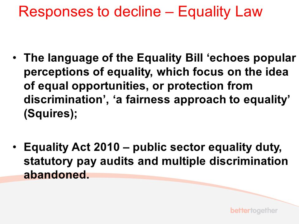 Responses to decline – Equality Law The language of the Equality Bill 'echoes popular perceptions of equality, which focus on the idea of equal opportunities, or protection from discrimination', 'a fairness approach to equality' (Squires); Equality Act 2010 – public sector equality duty, statutory pay audits and multiple discrimination abandoned.