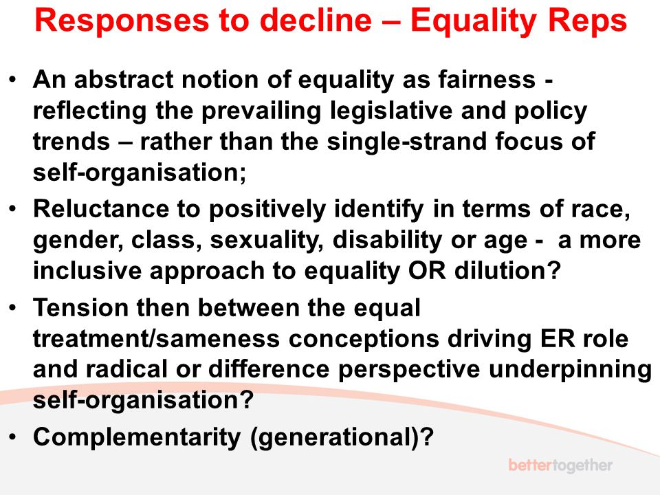 Responses to decline – Equality Reps An abstract notion of equality as fairness - reflecting the prevailing legislative and policy trends – rather than the single-strand focus of self-organisation; Reluctance to positively identify in terms of race, gender, class, sexuality, disability or age - a more inclusive approach to equality OR dilution.